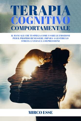 TERAPIA COGNITIVO COMPORTAMENTALE: Il manuale che ti spiega come usare le emozioni per il proprio benessere, impara a gestire lo stress, l'ansia e la depressione.