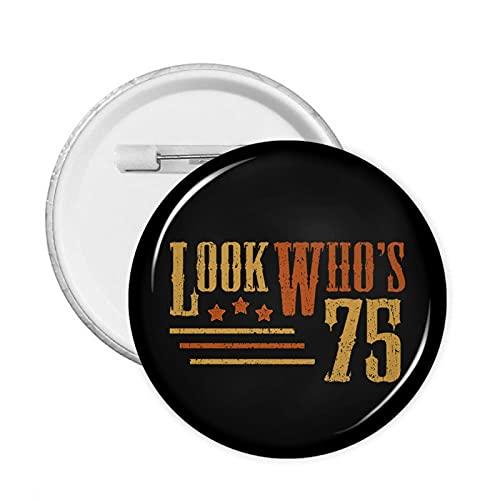 Look Who'S 75 años de edad Funny 75th Birthday Round Button Pins Broche redondo de tela bolsa de decoración Pin de solapa
