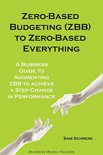 Zero-Based Budgeting (ZBB) To Zero-Based Everything: A Business Guide to Augmenting Zero-Based Budgeting to Achieve a Step-Change in Performance (Management Tools Beyond 2020, Band 0)
