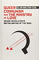 Queer Communism and the Ministry of Love: Sexual Revolution in British Writing of the 1930s