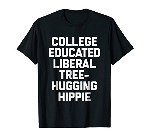 College Educated Liberal Tree Hugging Hippie T-Shirt funny