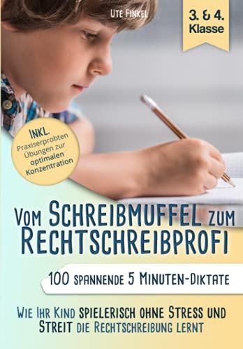 Vom Schreibmuffel zum Rechtschreibprofi: 100 spannende 5 Minuten - Diktate (3. & 4. Klasse) - Wie Ihr Kind spielerisch ohne Stress und Streit die Rechtschreibung lernt