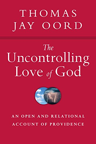 The Uncontrolling Love of God: An Open and Relational Account of Providence by [Thomas Jay Oord]