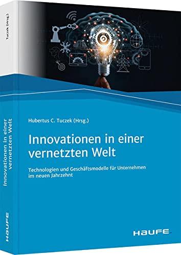 Innovationen in einer vernetzten Welt: Technologien und Geschäftsmodelle für Unternehmen im neuen Jahrzehnt (Haufe Fachbuch)