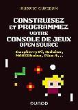 Construisez et programmez votre console de jeux open source : Raspberry Pi, Arduino, MAKERbuino, Pico-S...: Raspberry Pi, Arduino, MAKERbuino, Pico-8...