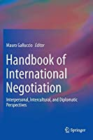 Handbook of International Negotiation: Interpersonal, Intercultural, and Diplomatic Perspectives