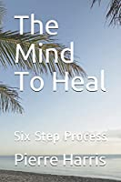 The Mind To Heal: Six Step Process
