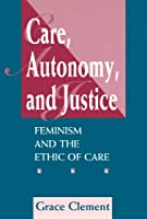 Care, Autonomy, And Justice: Feminism And The Ethic Of Care (Feminist Theory & Politics)