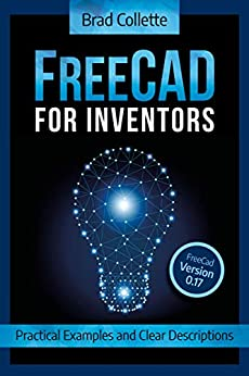 FreeCAD For Inventors: Practical Examples and Clear Descriptions by [Brad Collette]