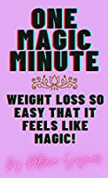 One Magic Minute: For Weight Loss That Feels Like Magic Because It's So Quick and Easy!
