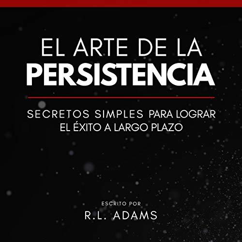 El Arte de la Persistencia [The Art of Persistance] Audiobook By R.L. Adams cover art