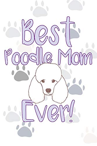 Best Poodle Mom Ever!: Dog Notebook Journal for Women and Girls to Write In Teen Poodle Writing and Drawing Book Diary 6x9 120 pages Lined Interior