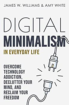 Digital Minimalism in Everyday Life: Overcome Technology Addiction, Declutter Your Mind, and Reclaim Your Freedom (Mindfulness and Minimalism Book 1) by [James W. Williams, Amy  White]