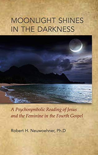 Moonlight Shines in the Darkness: A Psychosymbolic Reading of Jesus and the Feminine in the Fourth Gospel (English Edition)