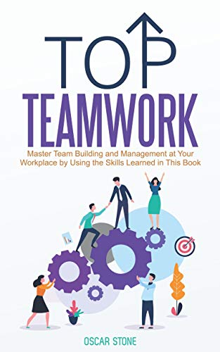 Top Teamwork: Master Team Building and Management at Your Workplace by Using the Skills Learned in This Book by Stone, Oscar