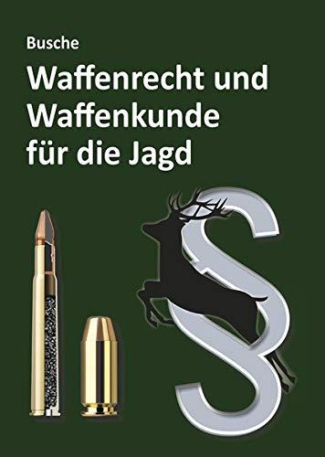 Waffenrecht und Waffenkunde für die Jagd: Einführung in das Waffengesetz und das Beschussgesetz sowie in die Waffen- und Munitionskunde für Jägerinnen und Jäger (Praxiswissen zum Waffenrecht)