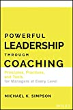 Powerful Leadership Through Coaching: Principles, Practices, and Tools for Leaders and Managers at Every Level