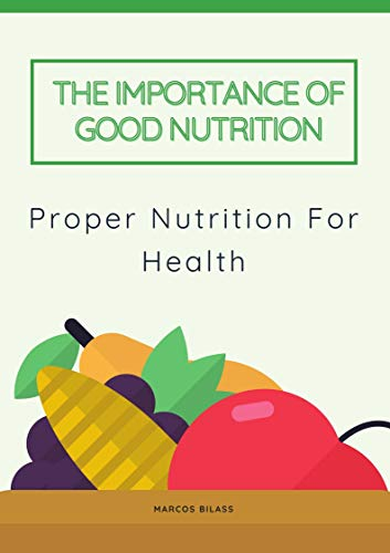 Proper Nutrition For Health: The Importance of Good Nutrition