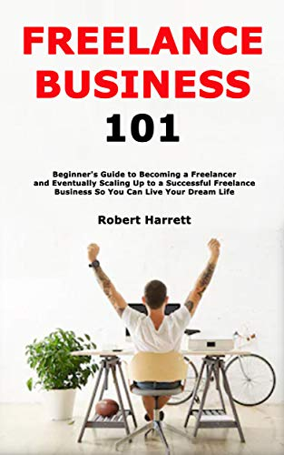 Freelance Business 101: Beginner's Guide to Becoming a Freelancer and Eventually...