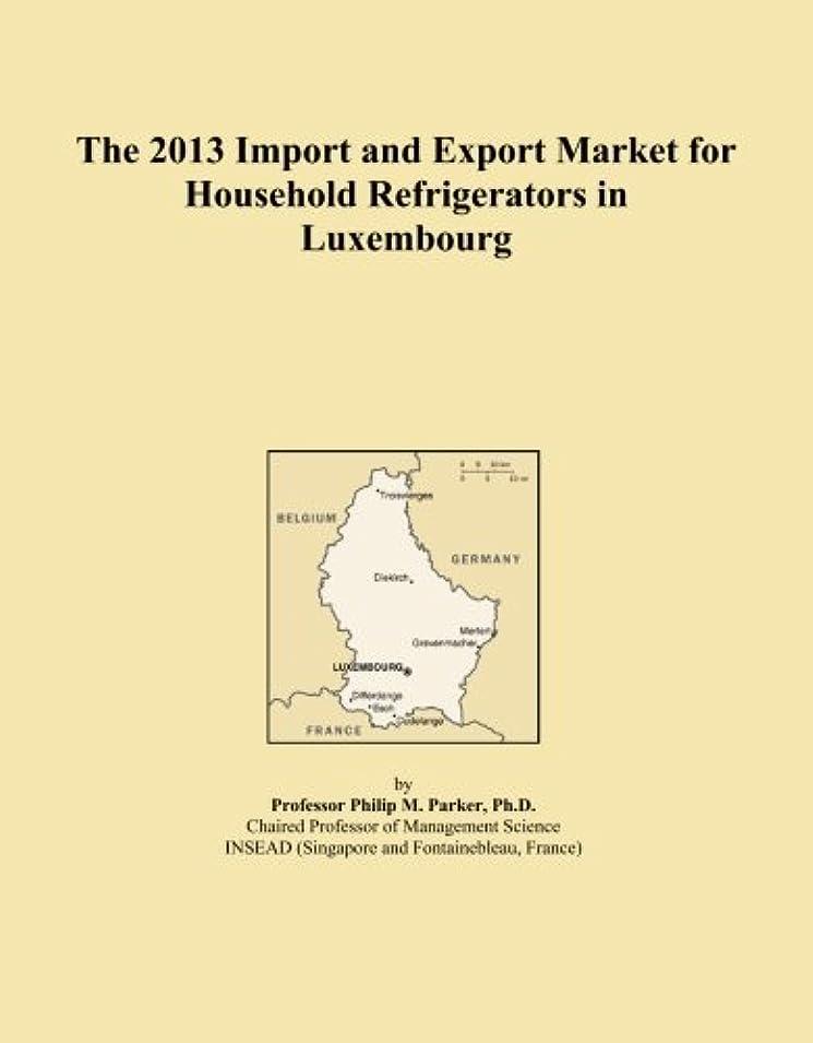 提案不機嫌そうな序文The 2013 Import and Export Market for Household Refrigerators in Luxembourg