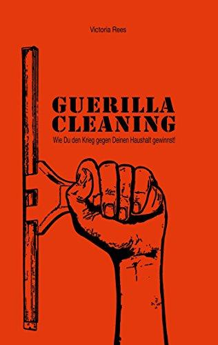 Guerilla-Cleaning: Wie Du den Krieg gegen Deinen Haushalt gewinnst!