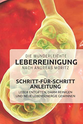Die wunderleichte Leberreinigung nach Andreas Moritz – Schritt-für-Schritt Anleitung: Leber entgiften, Darm reinigen und neue Lebensenergie gewinnen