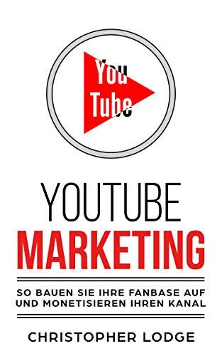Youtube Marketing: Mit YouTube Marketing zum erfolgreichen Unternehmen: So gewinnen Sie Mit Social Media Marketing neue Kunden und verdienen Geld mit Youtube. Lerne von den Profi Youtubern!