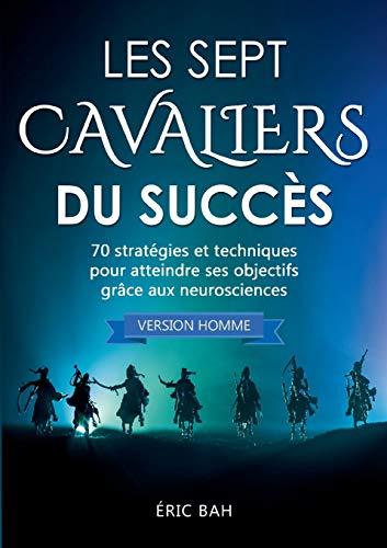 Les Sept Cavaliers du Succès (version homme): 70 stratégies et techniques pour atteindre ses objectifs grâce aux neurosciences