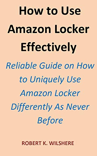How to Use Amazon Locker Effectively: Reliable Guide on How to Uniquely Use Amazon Locker Differently As Never Before. (English Edition)