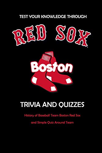 Test Your Knowledge Through Boston Red Sox Trivia and Quizzes: History of Baseball Team Boston Red Sox and Simple Quiz Around Team: Red Sox Books Adults