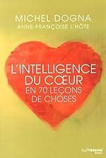 L'intelligence du coeur en 70 leçons de choses de Michel Dogna
