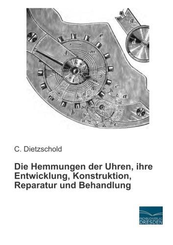 Die Hemmungen der Uhren, ihre Entwicklung, Konstruktion, Reparatur und Behandlung