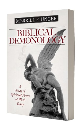 Biblical Demonology: A Study of Spiritual Forces at Work Today