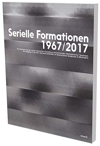 Serielle Formationen 1967/2017: Re-Inszenierung der ersten deutschen Ausstellung internationaler minimalistischer Tendenzen: Cat. Daimler Contemporary