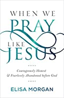When We Pray Like Jesus: Courageously Honest and Fearlessly Abandoned Before God