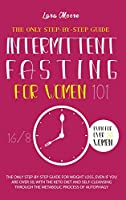 Intermittent Fasting for Women 101: The Ultimate Step-By-Step Guide for Weight Loss, Even if You Are Over 50, with Keto Diet, 16/8 Method and the Self Cleansing through Metabolic Process of Autophagy