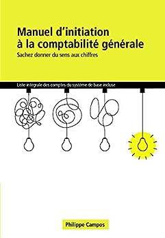 Manuel d'initiation à la comptabilité générale: Sachez donner du sens aux chiffres (French Edition) by [Philippe CAMPOS]