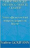 GUIDE PRATIQUE DES RACCOURCIS CLAVIER Soyez efficace en tout temps et gagnez en liberté (French Edition)