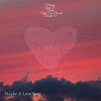 Maybe A Love Song (feat. Meliodic, Portia, Anna B., Traffic Cone Bandit & Starship 92)