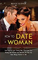 How to Date a Woman: Start Improve your Dating Skills, Overcome Your Anxiety with Women and Become the Man You Have Always Wanted to Be!