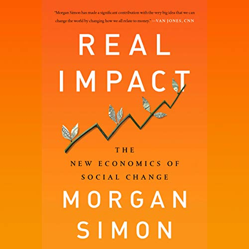 Amazon Com Real Impact The New Economics Of Social Change Audible Audio Edition Morgan Simon Morgan Simon Nation Books Audible Audiobooks