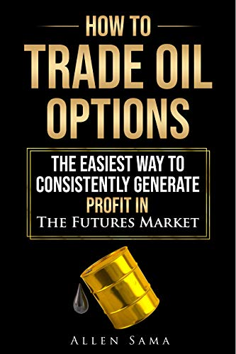 How To Trade Oil Options: The Easiest Way To Consistently Generate Profit In The Futures Market (English Edition)