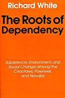The Roots of Dependency: Subsistence, Environment, and Social Change Among the Choctaws, Pawnees, and Navajos