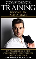Confidence Training: Become An Alpha Male by Mastering Your Confidence, Self Esteem & Charisma