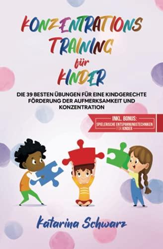 Konzentrationstraining für Kinder: Die 39 besten Übungen für eine kindgerechte Förderung der Aufmerksamkeit und Konzentration - Inkl. Bonus: Spielerische Entspannungstechniken für Kinder