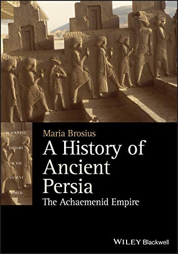 A History of Ancient Persia: The Achaemenid Empire (Blackwell History of the Ancient World)