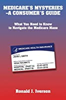 Medicare's Mysteries-A Consumer's Guide: What You Need to Know to Navigate the Medicare Maze