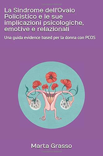 La Sindrome dell'Ovaio Policistico e le sue implicazioni psicologiche, emotive e relazionali: Una guida evidence based per la donna con PCOS