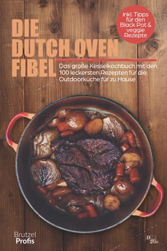 Die Dutch oven Fibel: Das große Kesselkochbuch mit den 100 leckersten Rezepten für die Outdoorküche von zuhause - inkl. Tipps für den Black Pot und veggie Rezepte