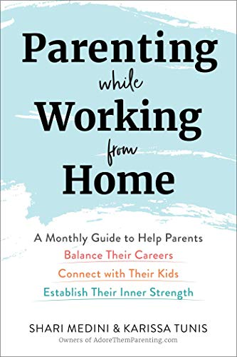 Parenting While Working from Home: A Monthly Guide to Help Parents Balance Their Careers, Connect with Their Kids, and Establish Their Inner Strength